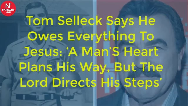 Tom Selleck Says He Owes Everything To Jesus, A Man's Heart Plans His Way But The Lord Directs His S
